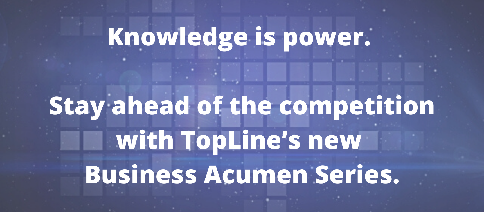 Knowledge is power. Stay ahead of the competition with TopLine's new Business Acumen Series.